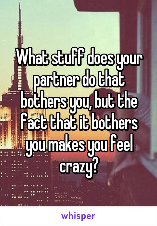What stuff does your partner do that bothers you, but the fact that it bothers you makes you feel crazy?