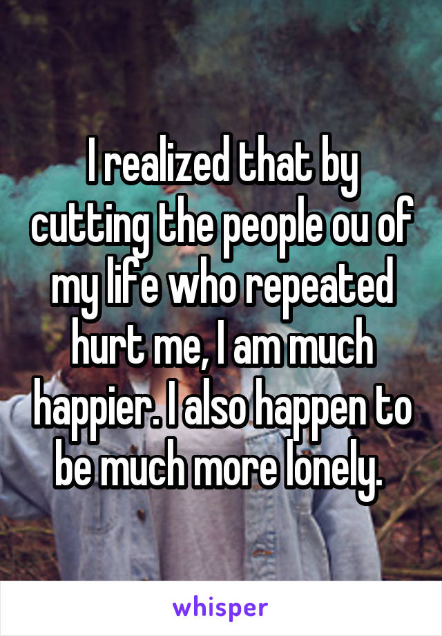 I realized that by cutting the people ou of my life who repeated hurt me, I am much happier. I also happen to be much more lonely.