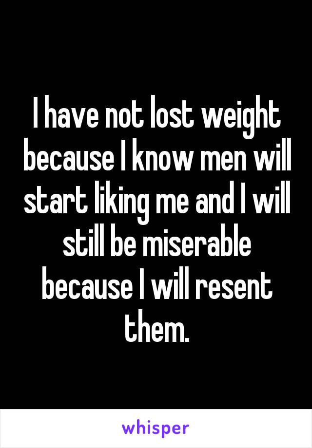 I have not lost weight because I know men will start liking me and I will still be miserable because I will resent them.
