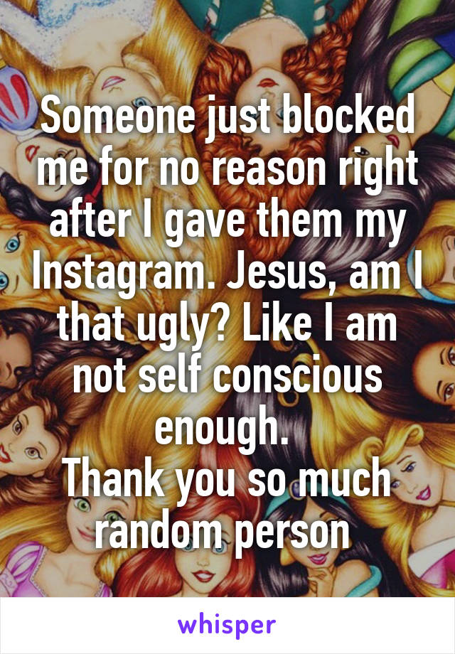 Someone just blocked me for no reason right after I gave them my Instagram. Jesus, am I that ugly? Like I am not self conscious enough.  Thank you so much random person