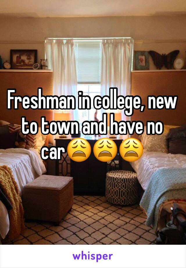Freshman in college, new to town and have no car😩😩😩