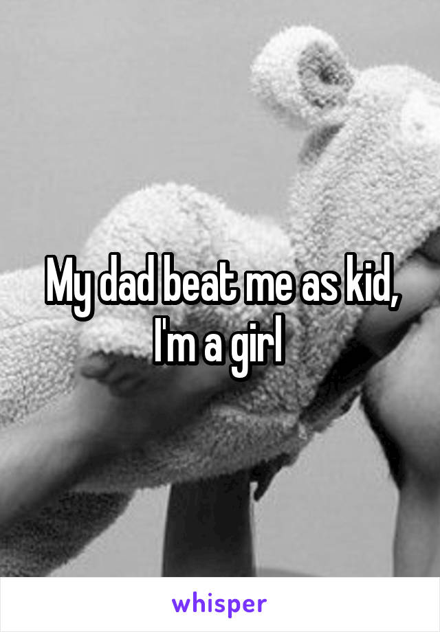 My dad beat me as kid, I'm a girl