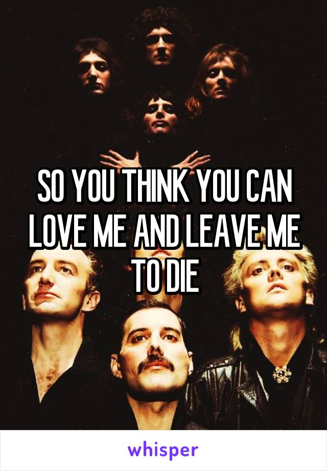 SO YOU THINK YOU CAN LOVE ME AND LEAVE ME TO DIE