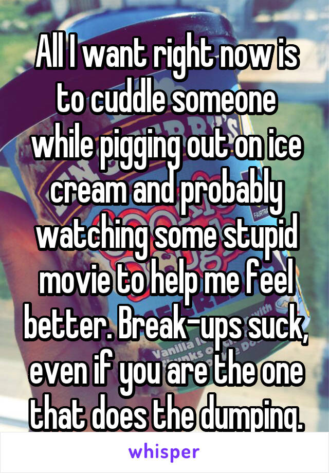 All I want right now is to cuddle someone while pigging out on ice cream and probably watching some stupid movie to help me feel better. Break-ups suck, even if you are the one that does the dumping.