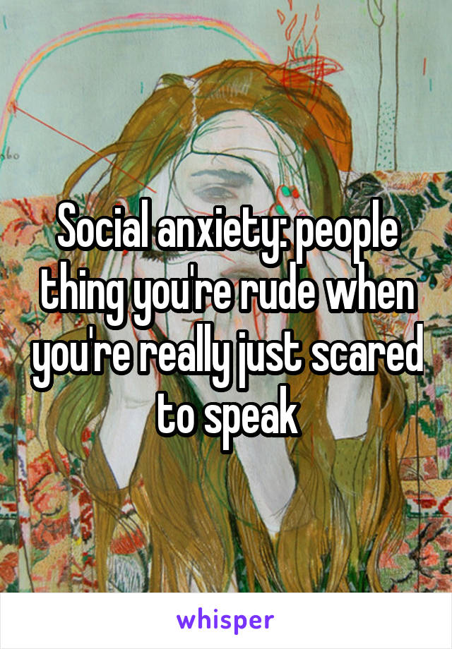 Social anxiety: people thing you're rude when you're really just scared to speak