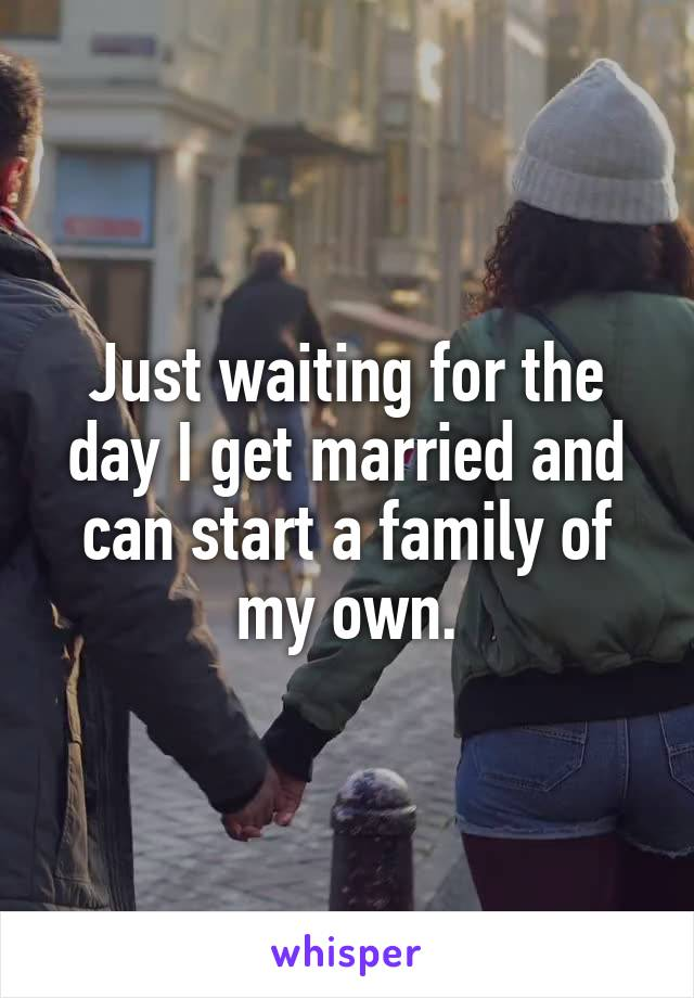 Just waiting for the day I get married and can start a family of my own.
