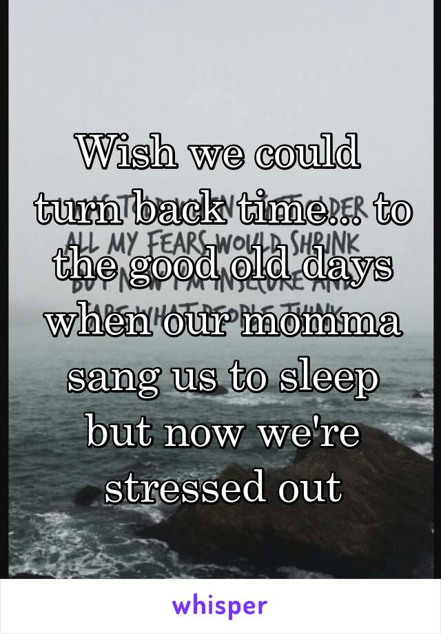 Wish we could  turn back time... to the good old days when our momma sang us to sleep but now we're stressed out