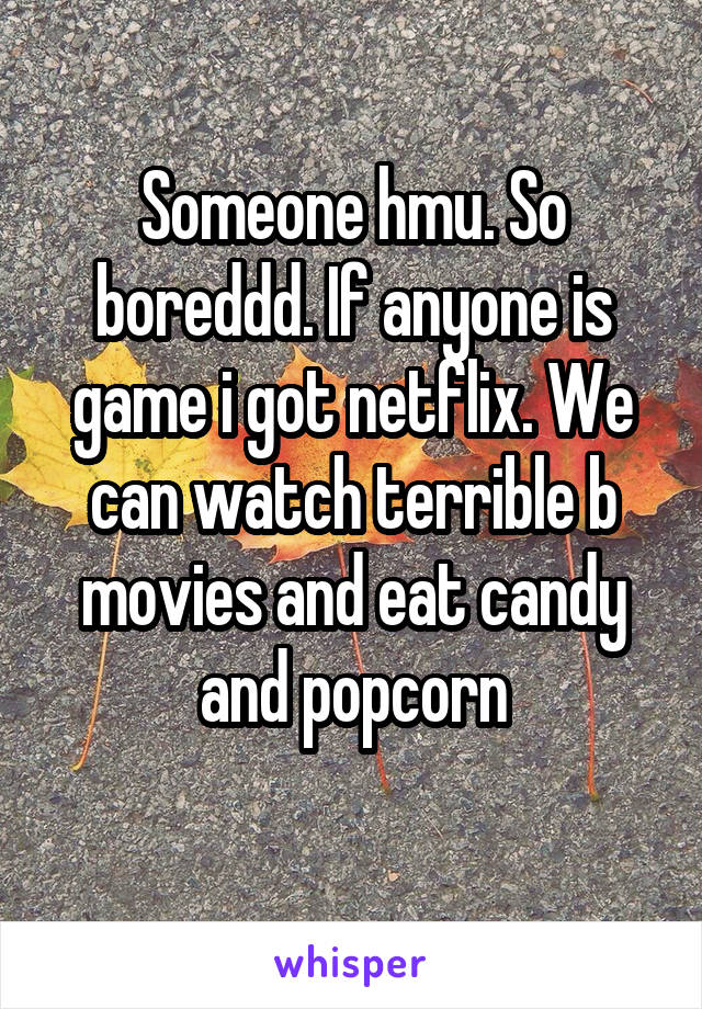 Someone hmu. So boreddd. If anyone is game i got netflix. We can watch terrible b movies and eat candy and popcorn
