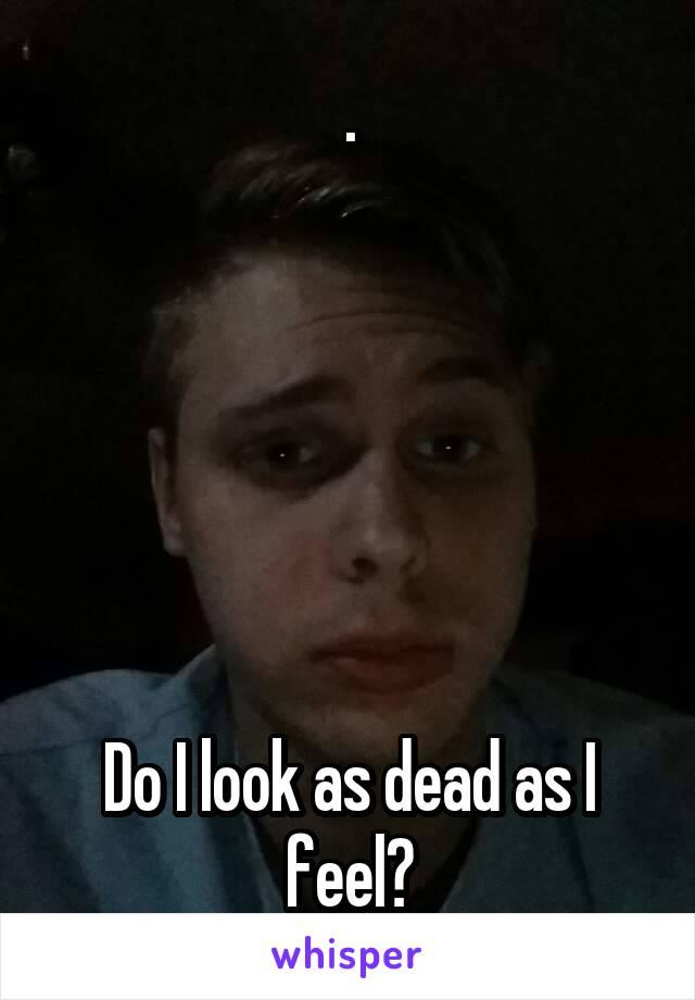 .       Do I look as dead as I feel?