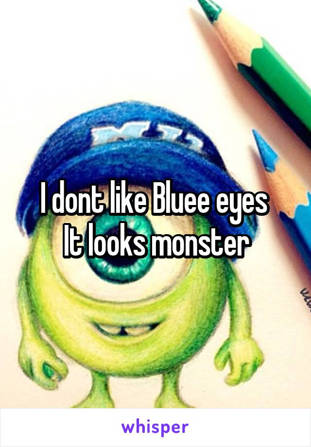 I dont like Bluee eyes  It looks monster