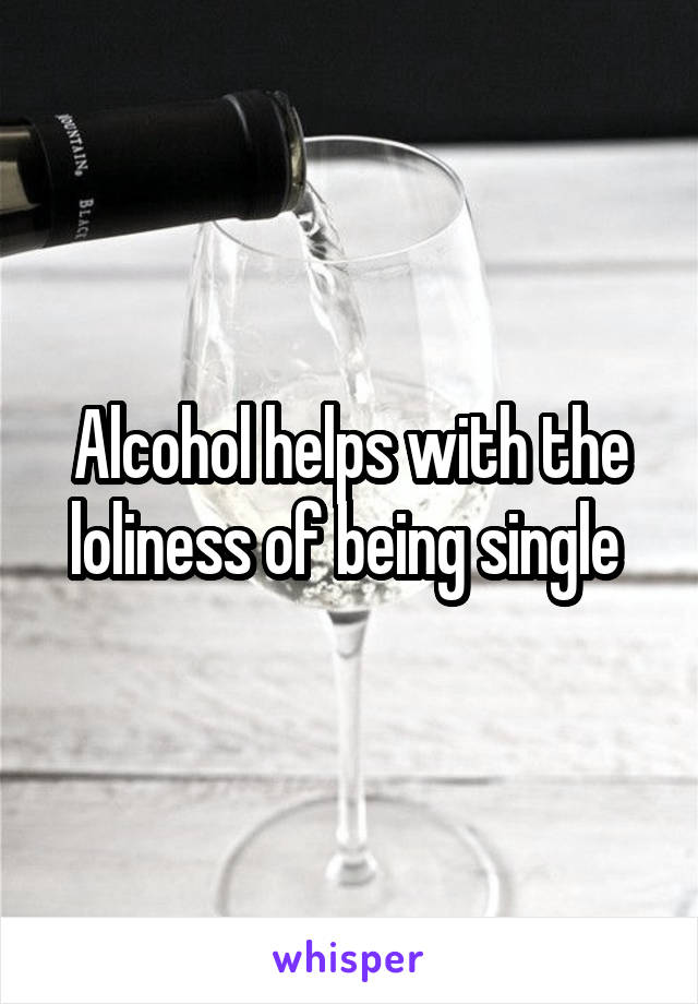 Alcohol helps with the loliness of being single