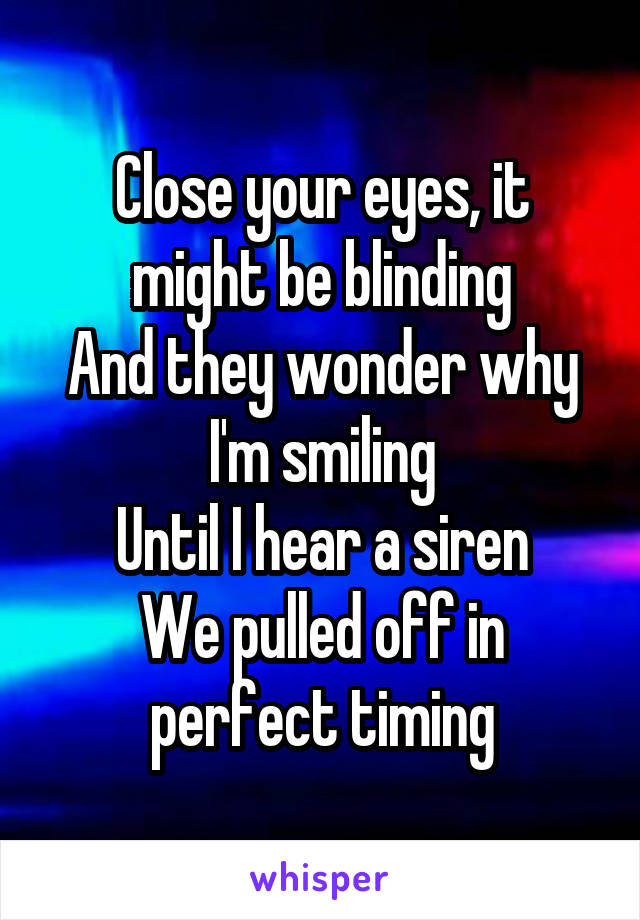 Close your eyes, it might be blinding And they wonder why I'm smiling Until I hear a siren We pulled off in perfect timing