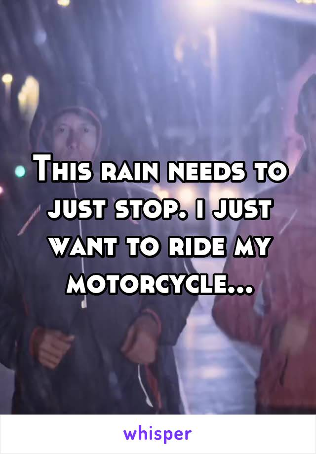 This rain needs to just stop. i just want to ride my motorcycle...