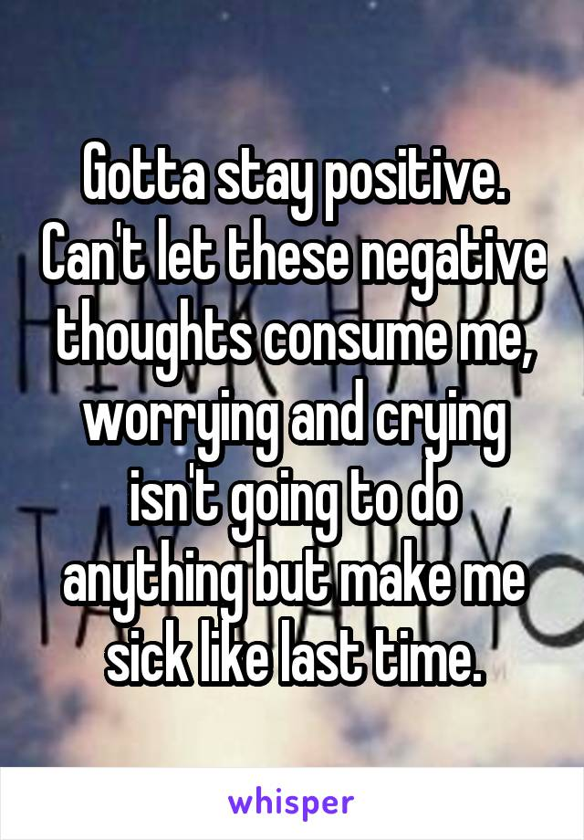 Gotta stay positive. Can't let these negative thoughts consume me, worrying and crying isn't going to do anything but make me sick like last time.
