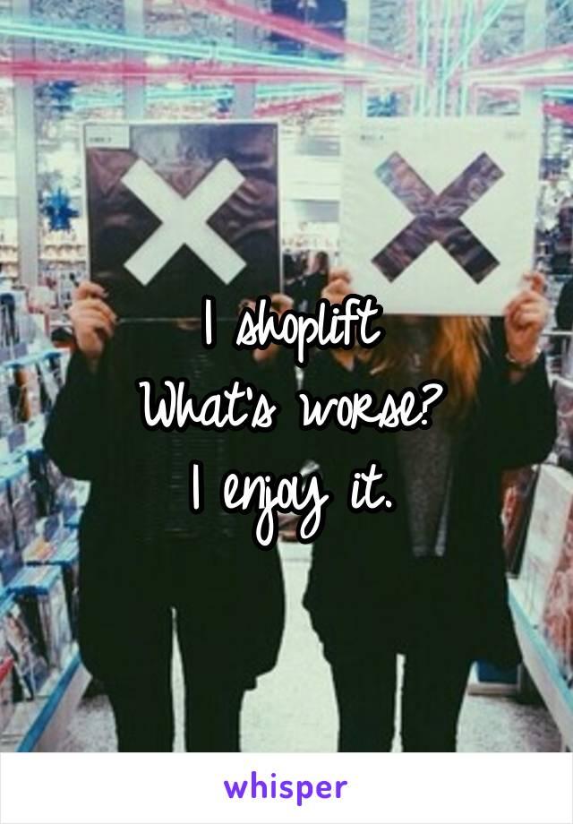 I shoplift What's worse? I enjoy it.