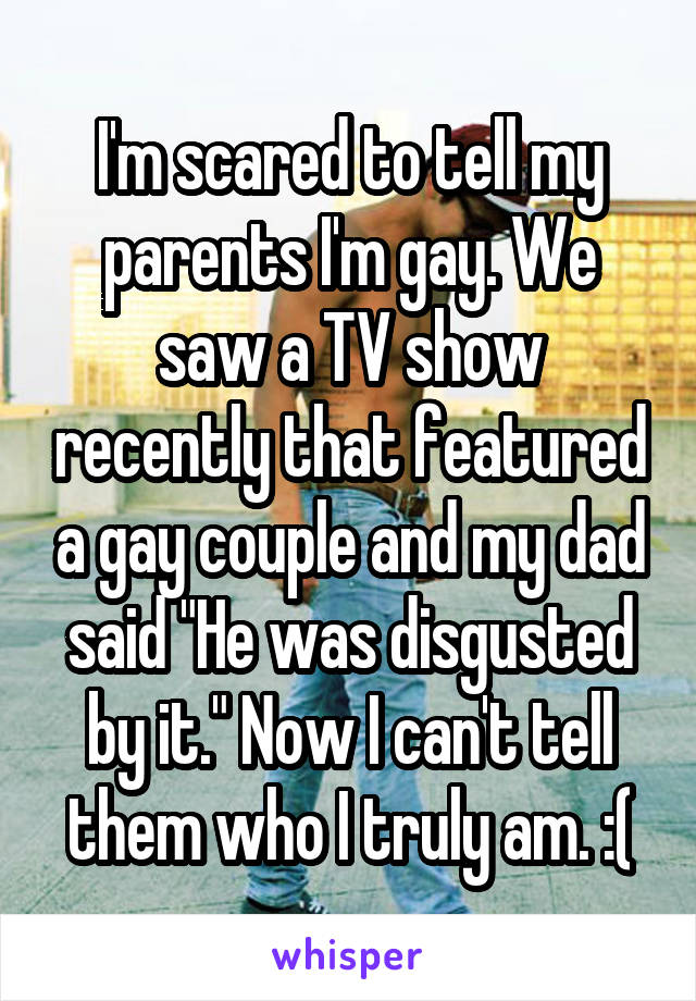 """I'm scared to tell my parents I'm gay. We saw a TV show recently that featured a gay couple and my dad said """"He was disgusted by it."""" Now I can't tell them who I truly am. :("""