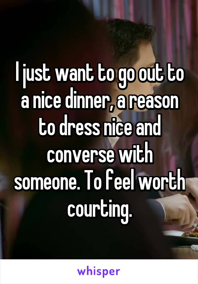 I just want to go out to a nice dinner, a reason to dress nice and converse with someone. To feel worth courting.