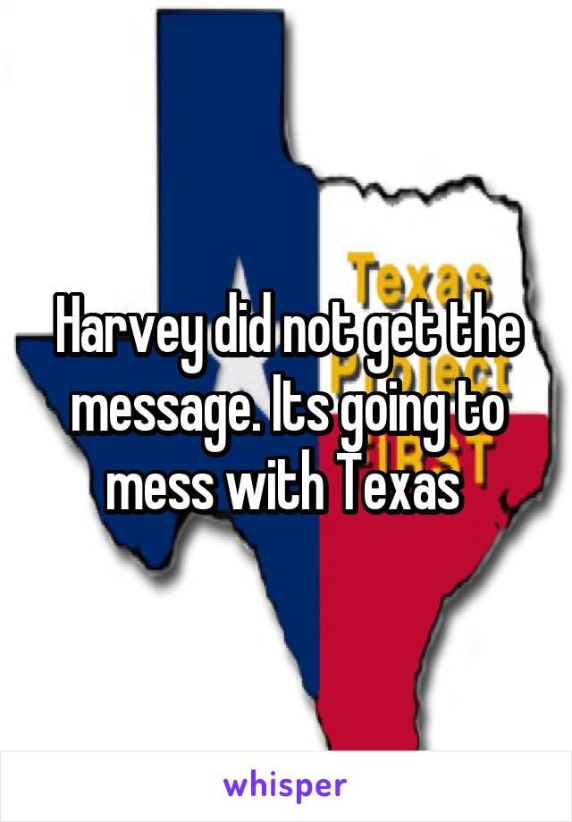 Harvey did not get the message. Its going to mess with Texas
