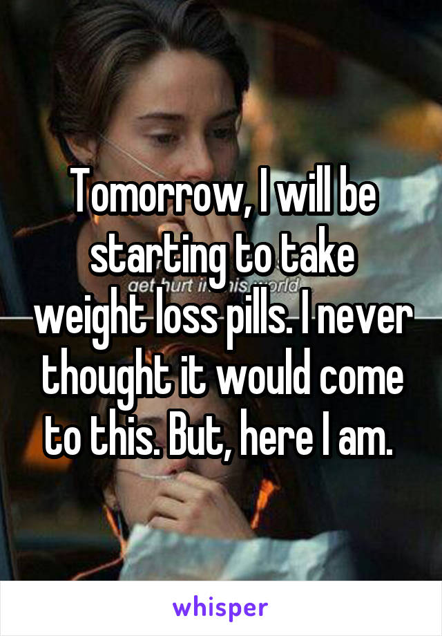 Tomorrow, I will be starting to take weight loss pills. I never thought it would come to this. But, here I am.