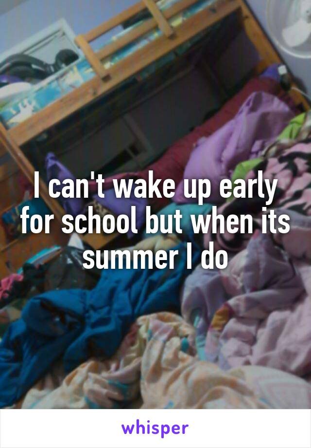 I can't wake up early for school but when its summer I do