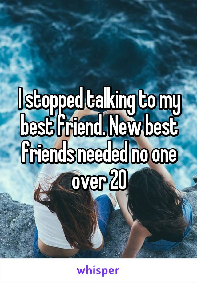 I stopped talking to my best friend. New best friends needed no one over 20