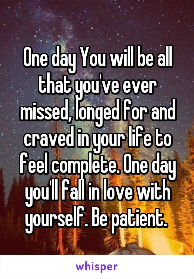 One day You will be all that you've ever missed, longed for and craved in your life to feel complete. One day you'll fall in love with yourself. Be patient.