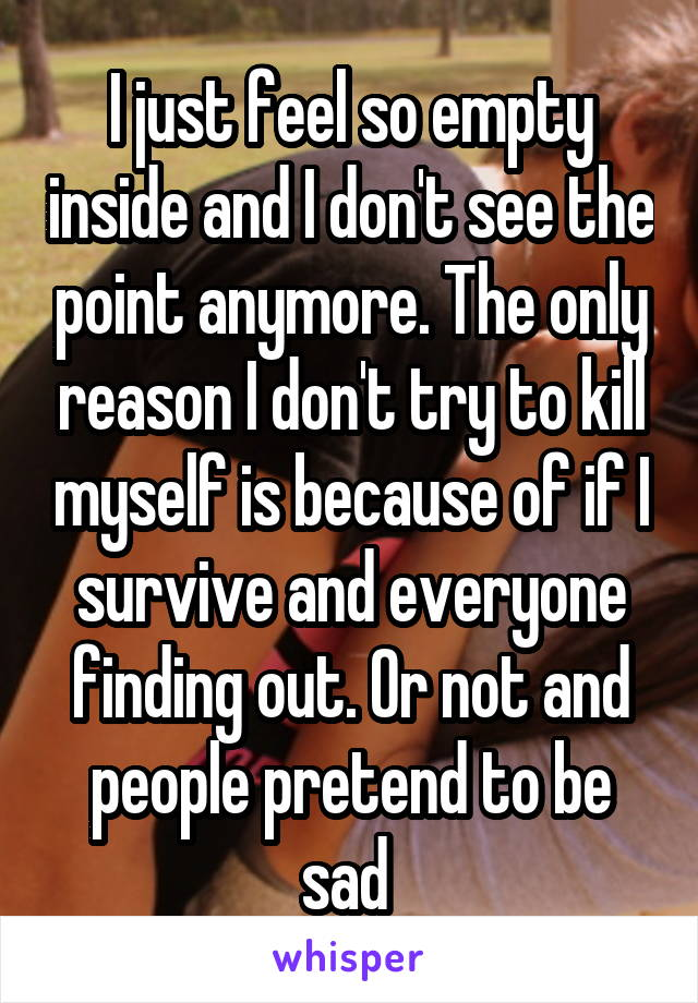 I just feel so empty inside and I don't see the point anymore. The only reason I don't try to kill myself is because of if I survive and everyone finding out. Or not and people pretend to be sad