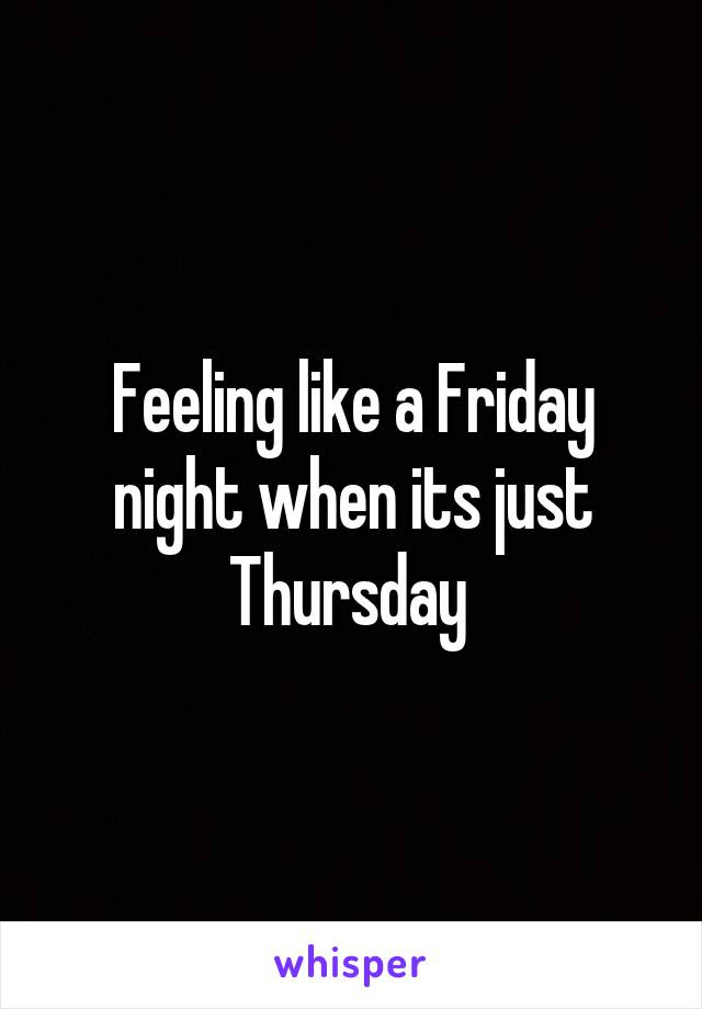 Feeling like a Friday night when its just Thursday
