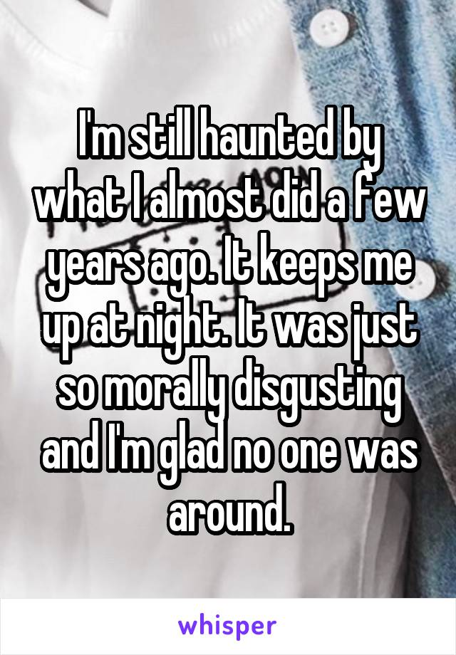 I'm still haunted by what I almost did a few years ago. It keeps me up at night. It was just so morally disgusting and I'm glad no one was around.