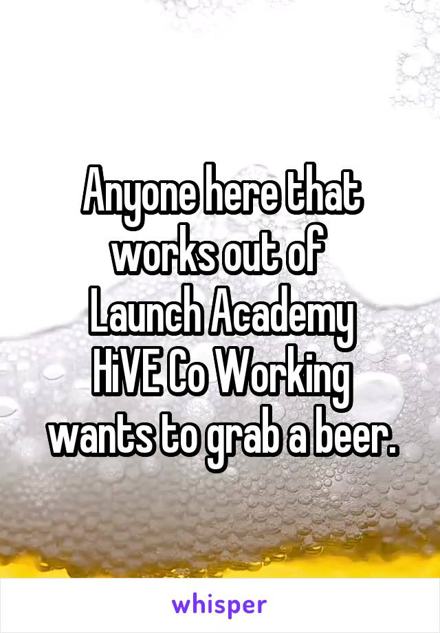 Anyone here that works out of  Launch Academy HiVE Co Working wants to grab a beer.