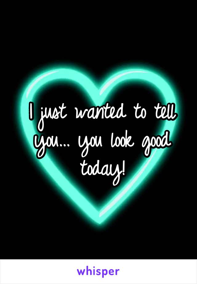 I just wanted to tell you... you look good today!