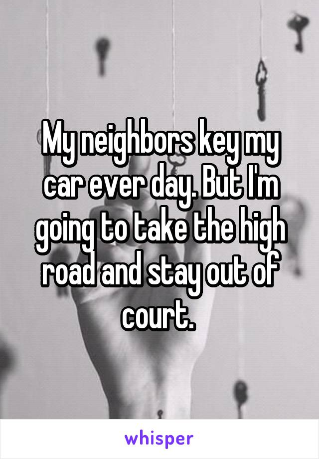 My neighbors key my car ever day. But I'm going to take the high road and stay out of court.