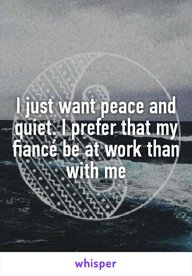 I just want peace and quiet. I prefer that my fiancé be at work than with me