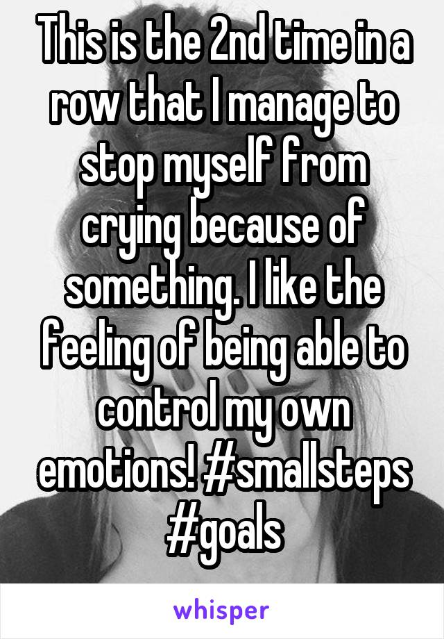 This is the 2nd time in a row that I manage to stop myself from crying because of something. I like the feeling of being able to control my own emotions! #smallsteps #goals