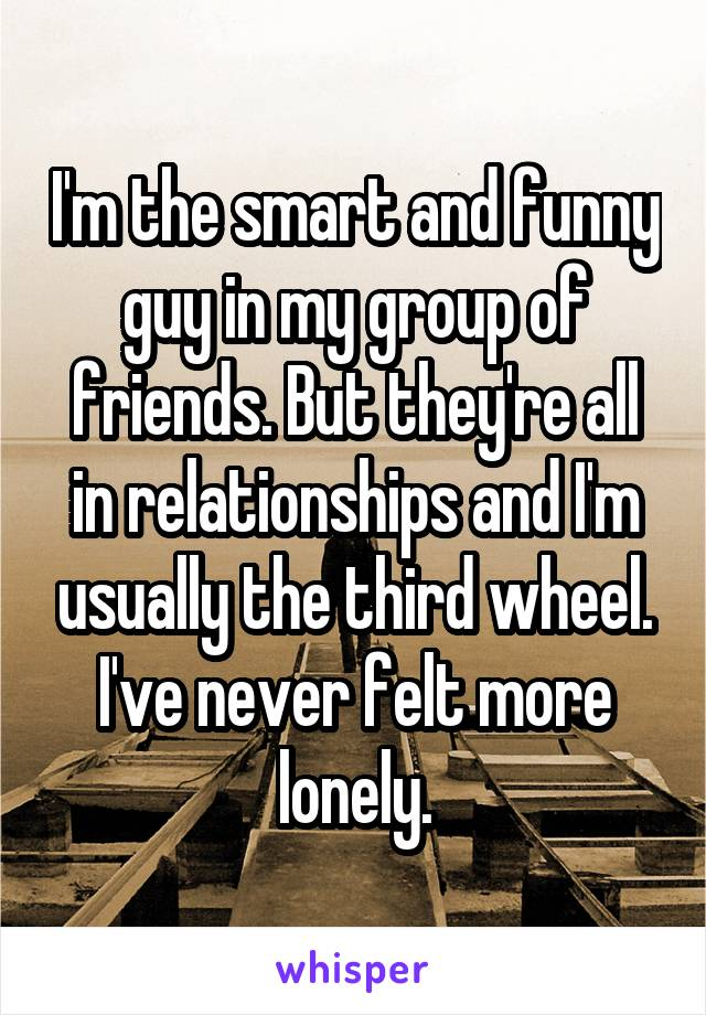 I'm the smart and funny guy in my group of friends. But they're all in relationships and I'm usually the third wheel. I've never felt more lonely.