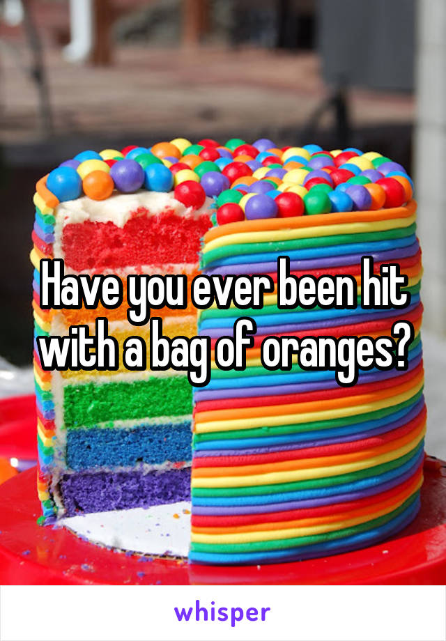 Have you ever been hit with a bag of oranges?