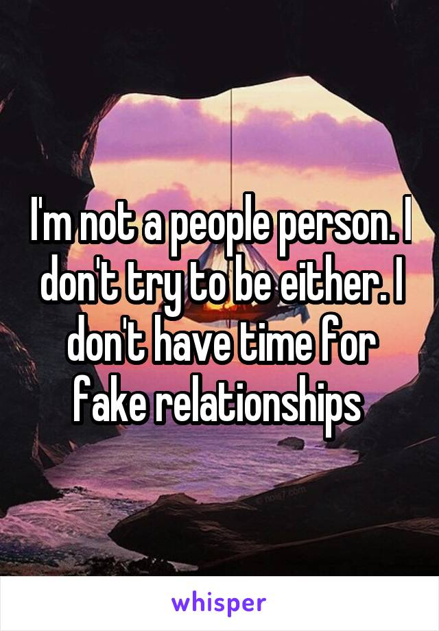 I'm not a people person. I don't try to be either. I don't have time for fake relationships