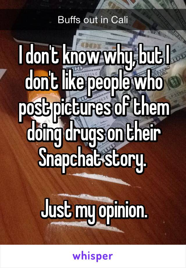I don't know why, but I don't like people who post pictures of them doing drugs on their Snapchat story.   Just my opinion.