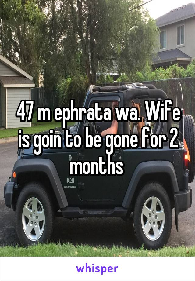 47 m ephrata wa. Wife is goin to be gone for 2 months