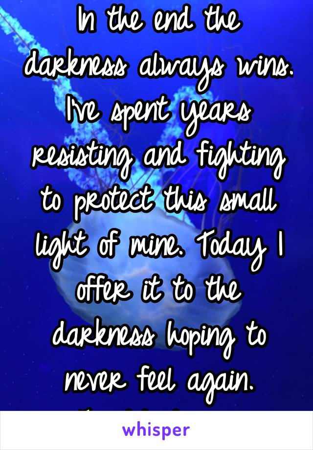 In the end the darkness always wins. I've spent years resisting and fighting to protect this small light of mine. Today I offer it to the darkness hoping to never feel again. Tonight its won