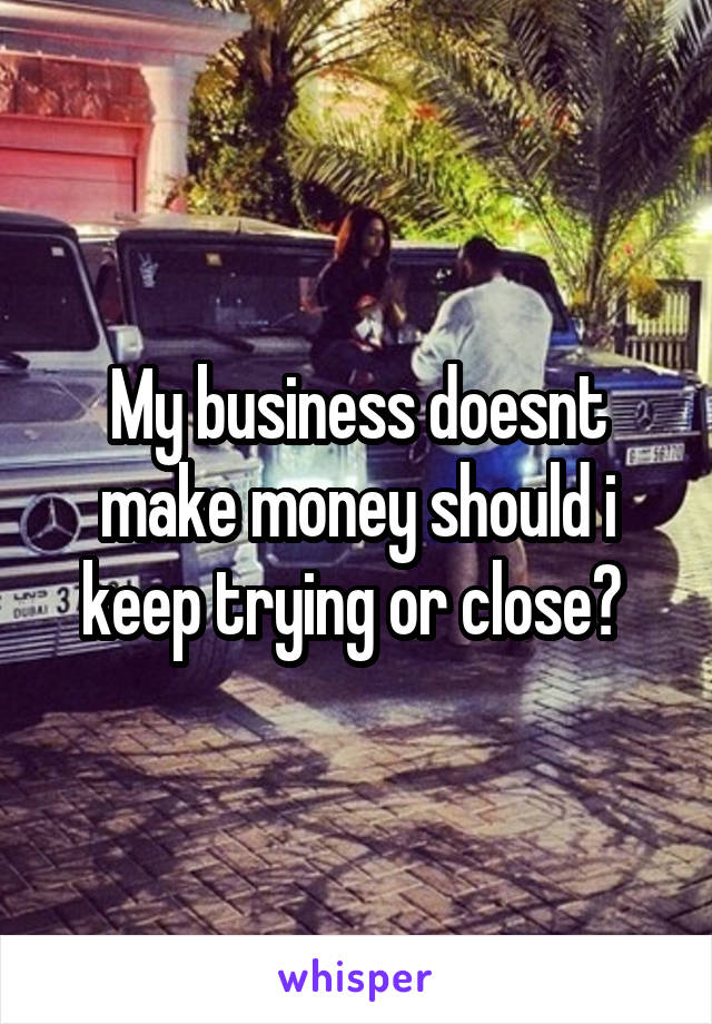 My business doesnt make money should i keep trying or close?