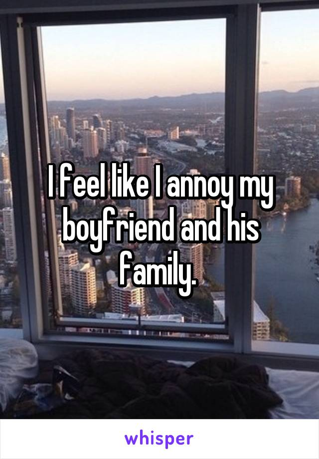 I feel like I annoy my boyfriend and his family.