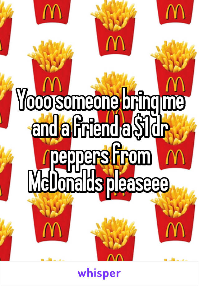 Yooo someone bring me and a friend a $1 dr peppers from McDonalds pleaseee