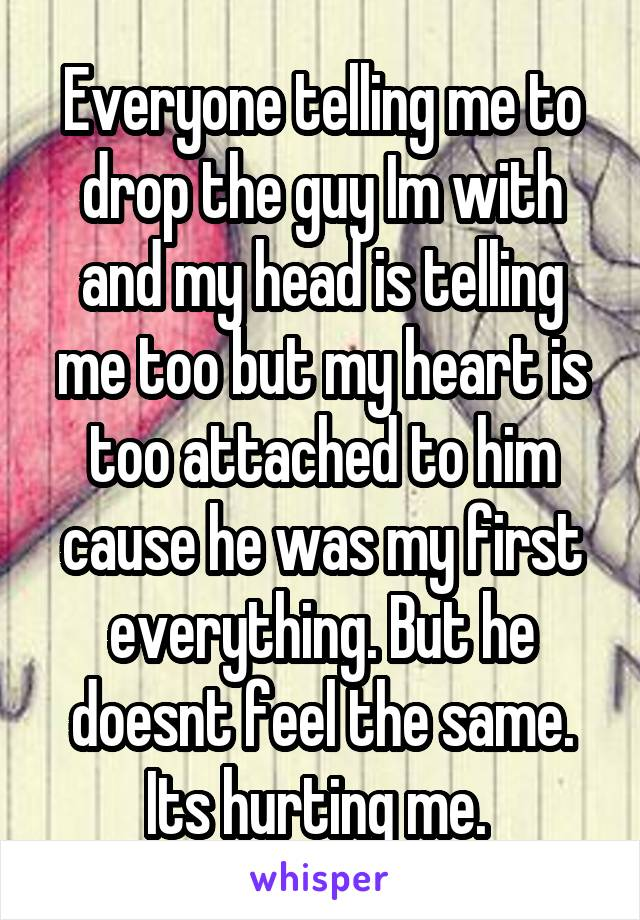Everyone telling me to drop the guy Im with and my head is telling me too but my heart is too attached to him cause he was my first everything. But he doesnt feel the same. Its hurting me.