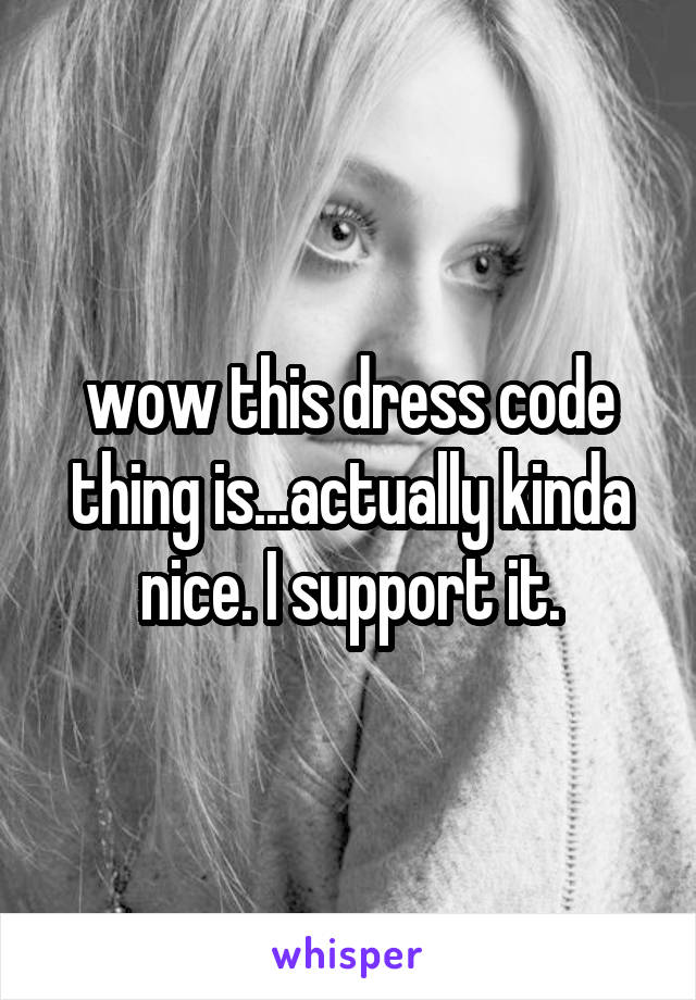 wow this dress code thing is...actually kinda nice. I support it.