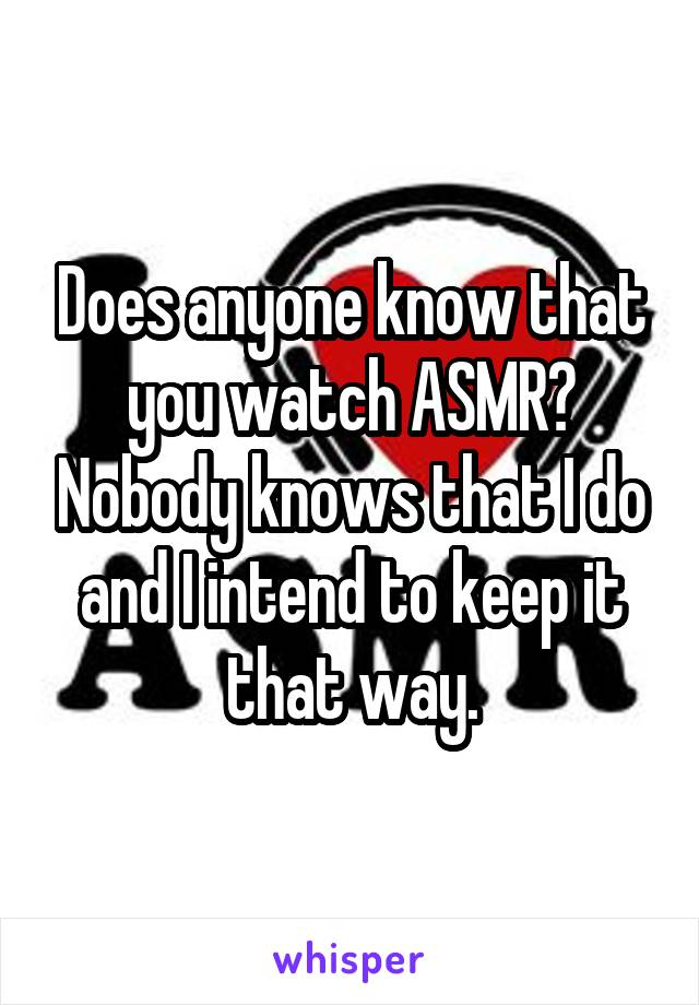 Does anyone know that you watch ASMR? Nobody knows that I do and I intend to keep it that way.
