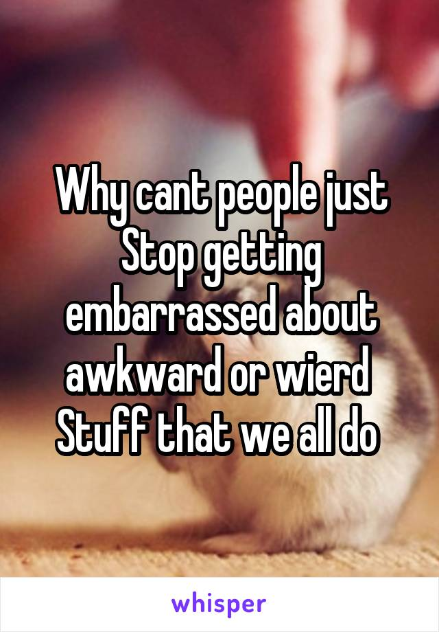 Why cant people just Stop getting embarrassed about awkward or wierd  Stuff that we all do