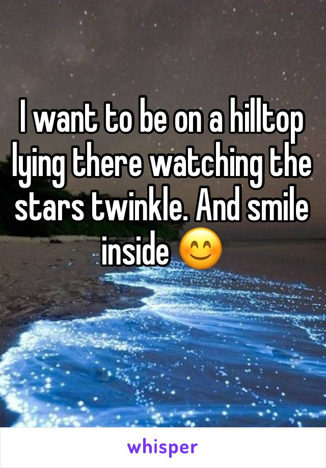 I want to be on a hilltop lying there watching the stars twinkle. And smile inside 😊