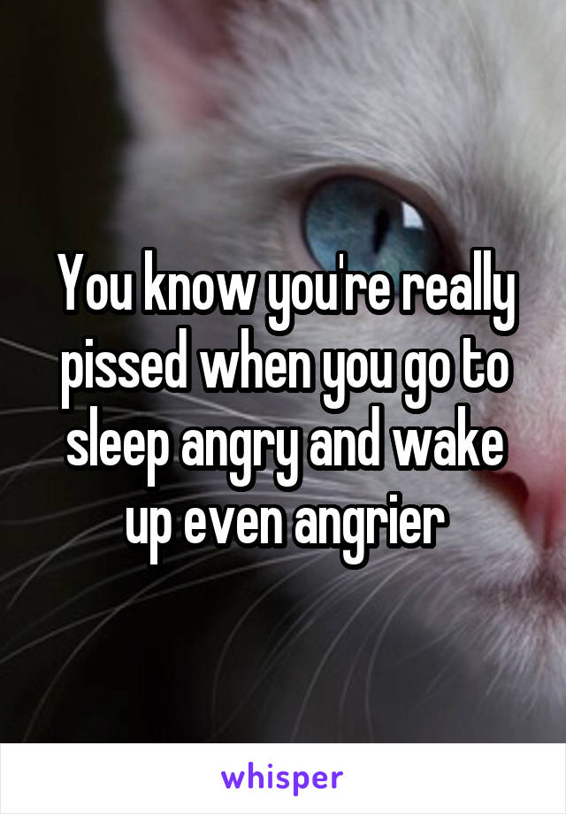 You know you're really pissed when you go to sleep angry and wake up even angrier