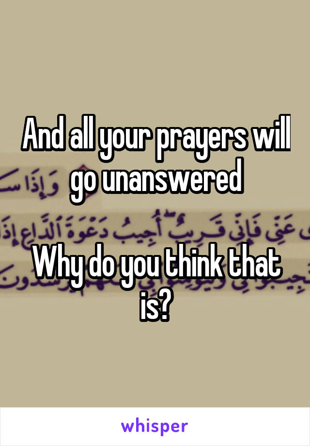 And all your prayers will go unanswered  Why do you think that is?